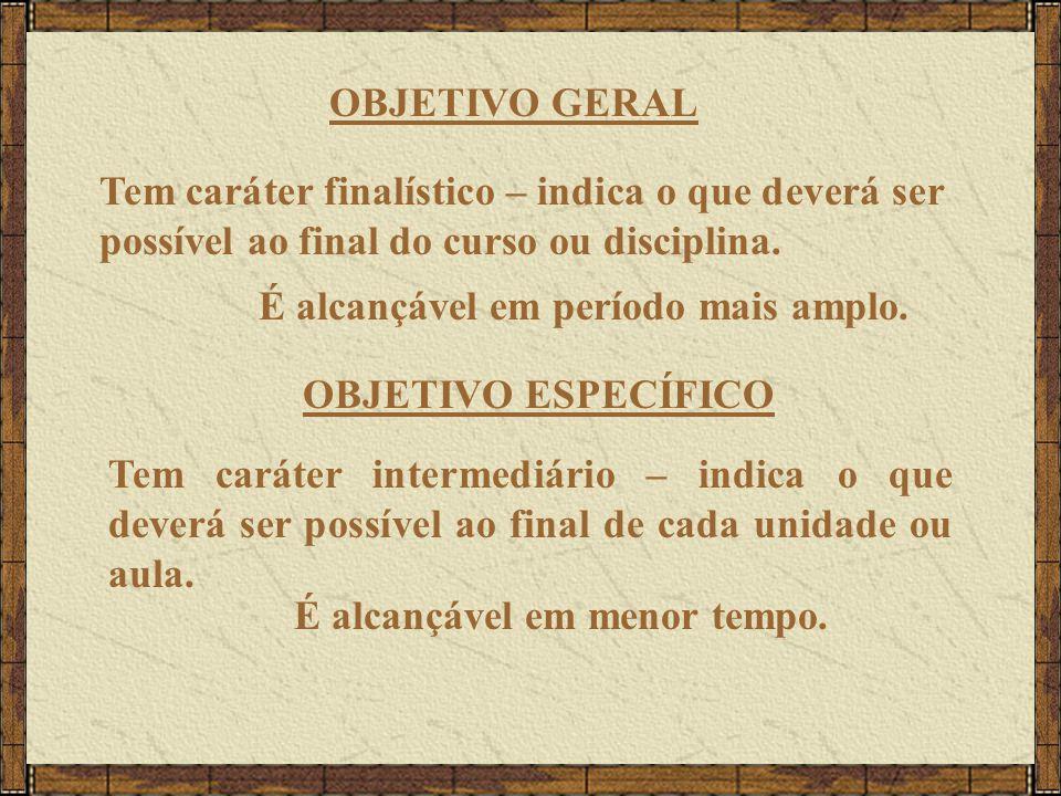 OBJETIVO GERAL Tem caráter finalístico – indica o que deverá ser possível ao final do curso ou disciplina.