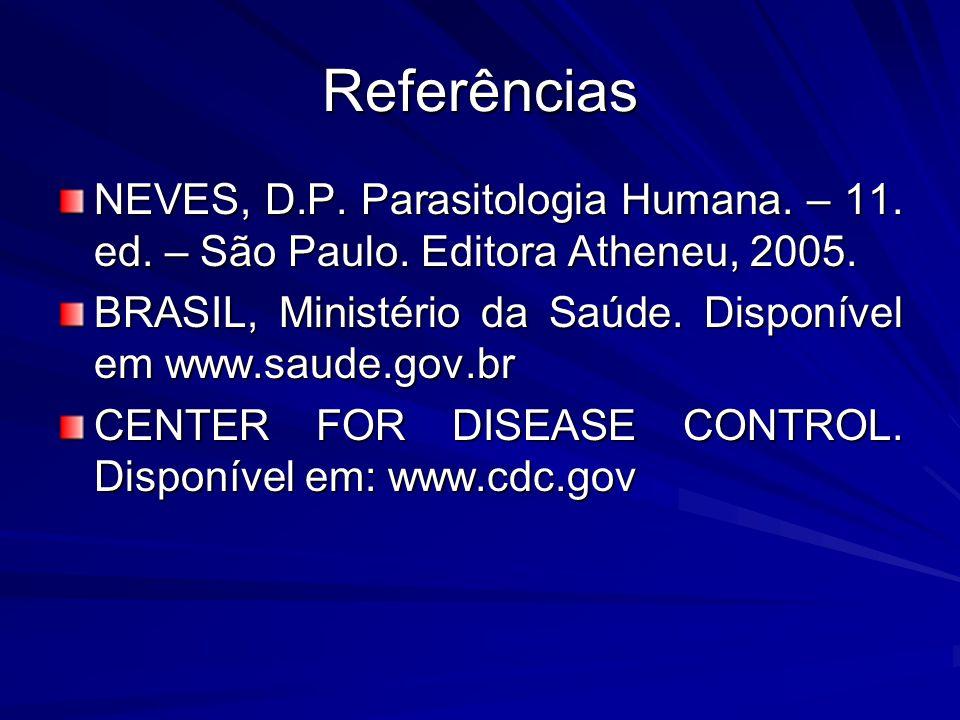 Referências NEVES, D.P. Parasitologia Humana. – 11. ed. – São Paulo. Editora Atheneu, 2005.