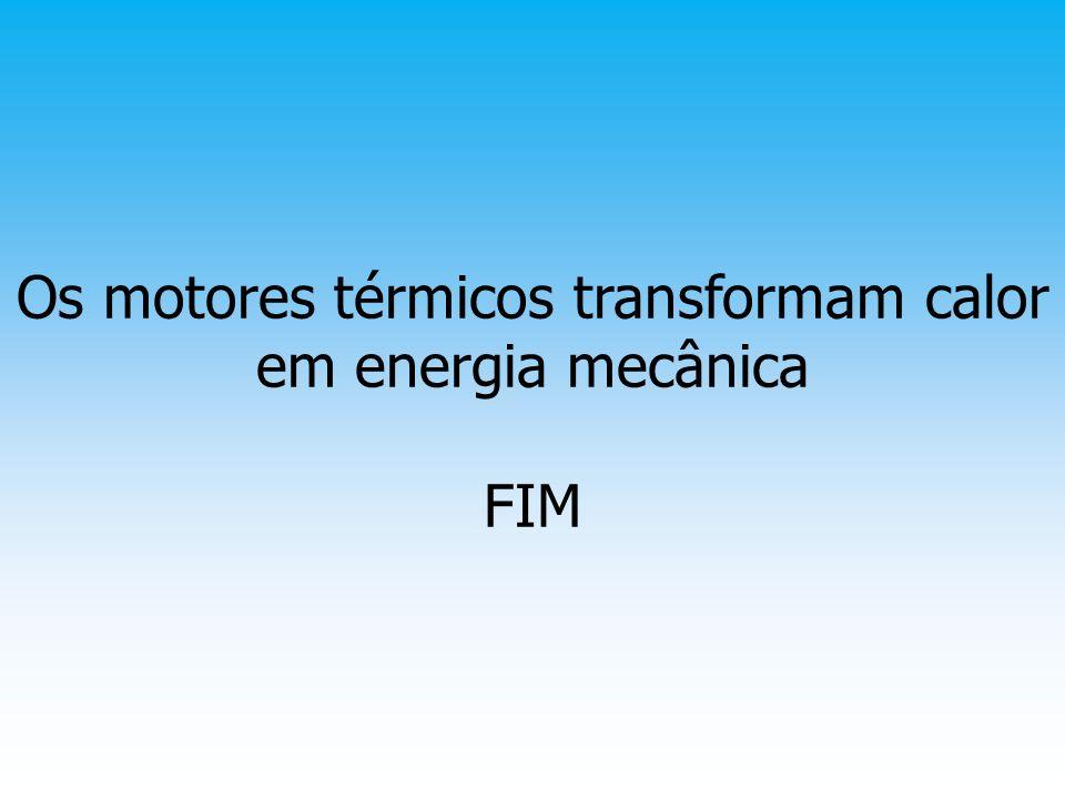 Os motores térmicos transformam calor em energia mecânica FIM
