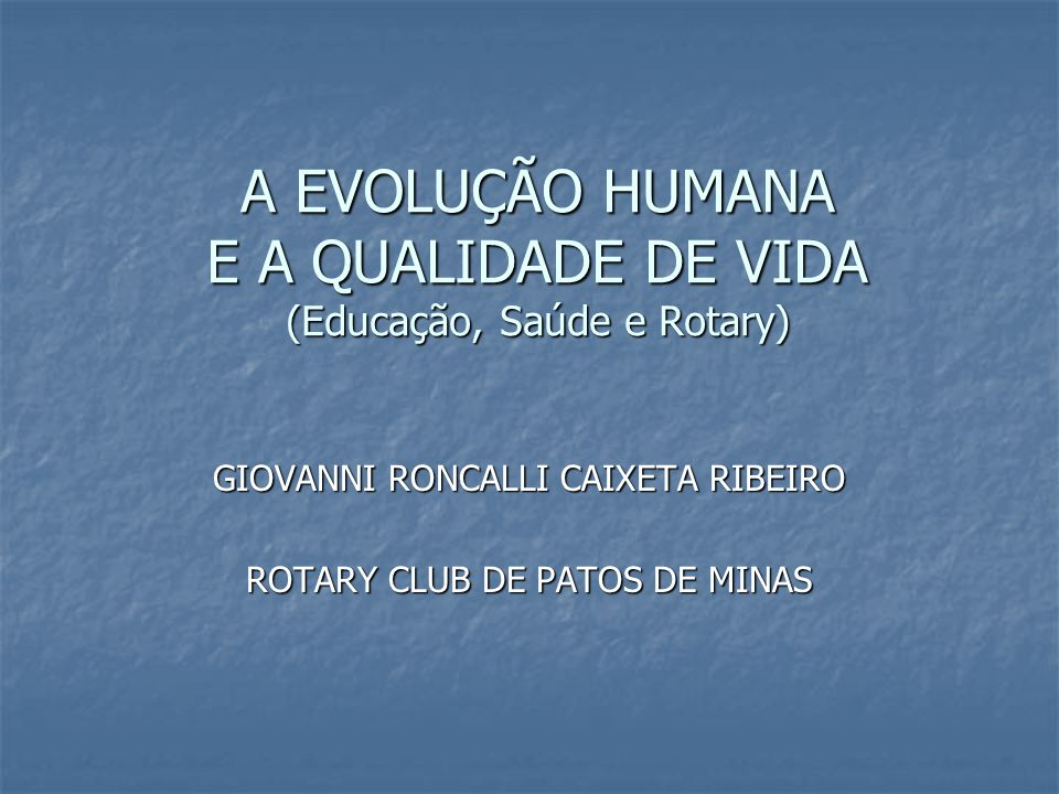 A EVOLUÇÃO HUMANA E A QUALIDADE DE VIDA (Educação, Saúde e Rotary)