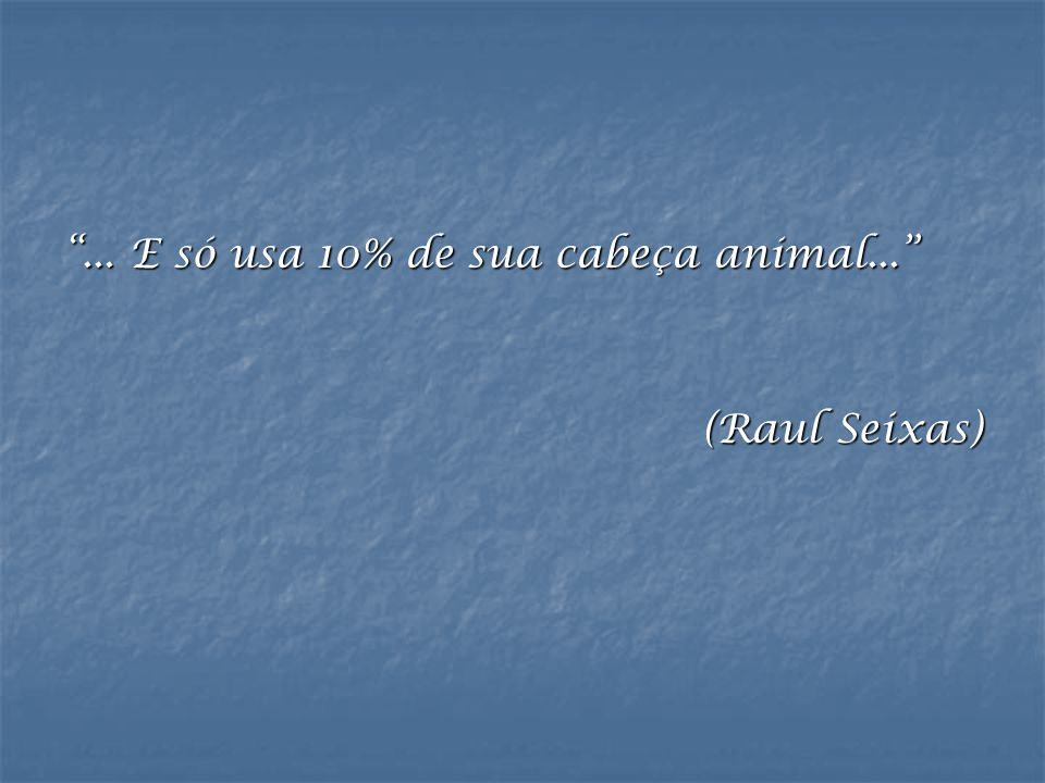 ... E só usa 10% de sua cabeça animal...