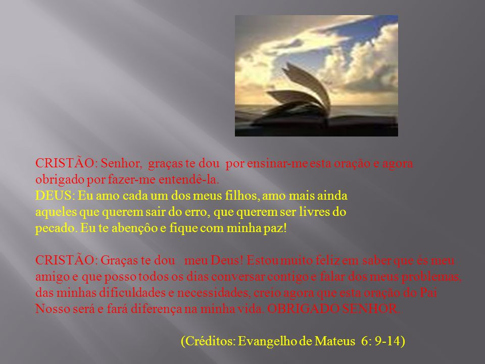 CRISTÃO: Senhor, graças te dou por ensinar-me esta oração e agora obrigado por fazer-me entendê-la. DEUS: Eu amo cada um dos meus filhos, amo mais ainda