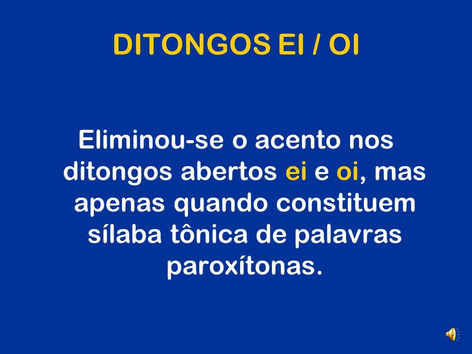 DITONGOS EI / OI Eliminou-se o acento nos ditongos abertos ei e oi, mas apenas quando constituem sílaba tônica de palavras paroxítonas.