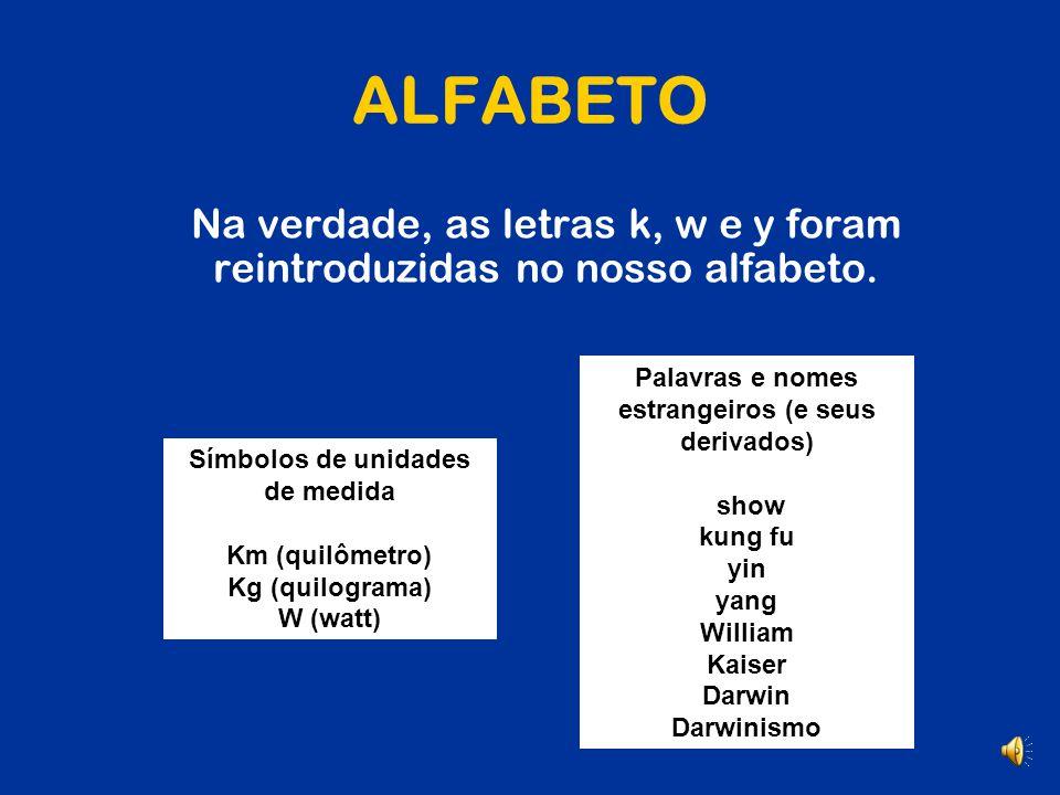 ALFABETO Na verdade, as letras k, w e y foram reintroduzidas no nosso alfabeto. Palavras e nomes estrangeiros (e seus derivados)