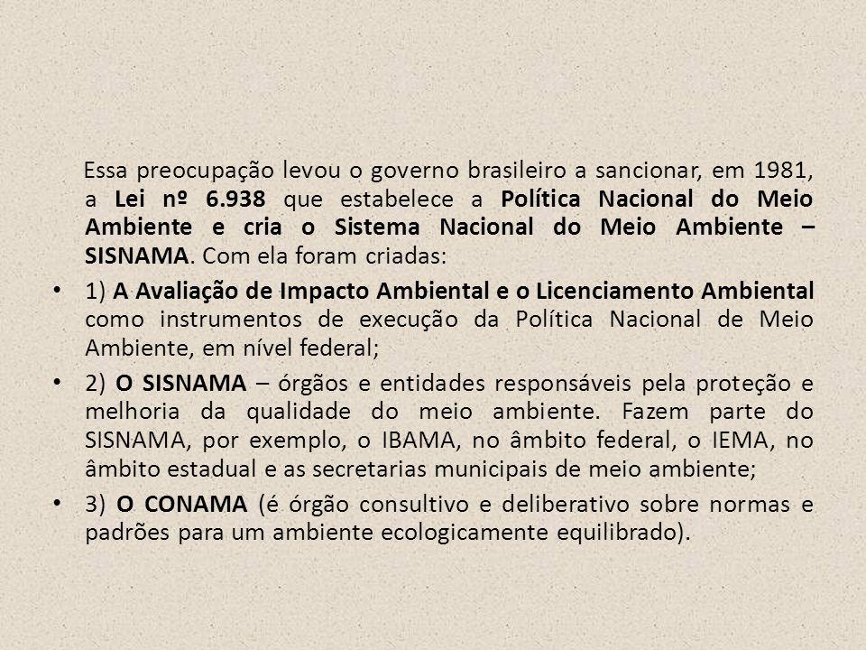 Essa preocupação levou o governo brasileiro a sancionar, em 1981, a Lei nº 6.938 que estabelece a Política Nacional do Meio Ambiente e cria o Sistema Nacional do Meio Ambiente – SISNAMA. Com ela foram criadas: