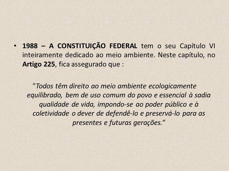 1988 – A CONSTITUIÇÃO FEDERAL tem o seu Capítulo VI inteiramente dedicado ao meio ambiente. Neste capítulo, no Artigo 225, fica assegurado que :
