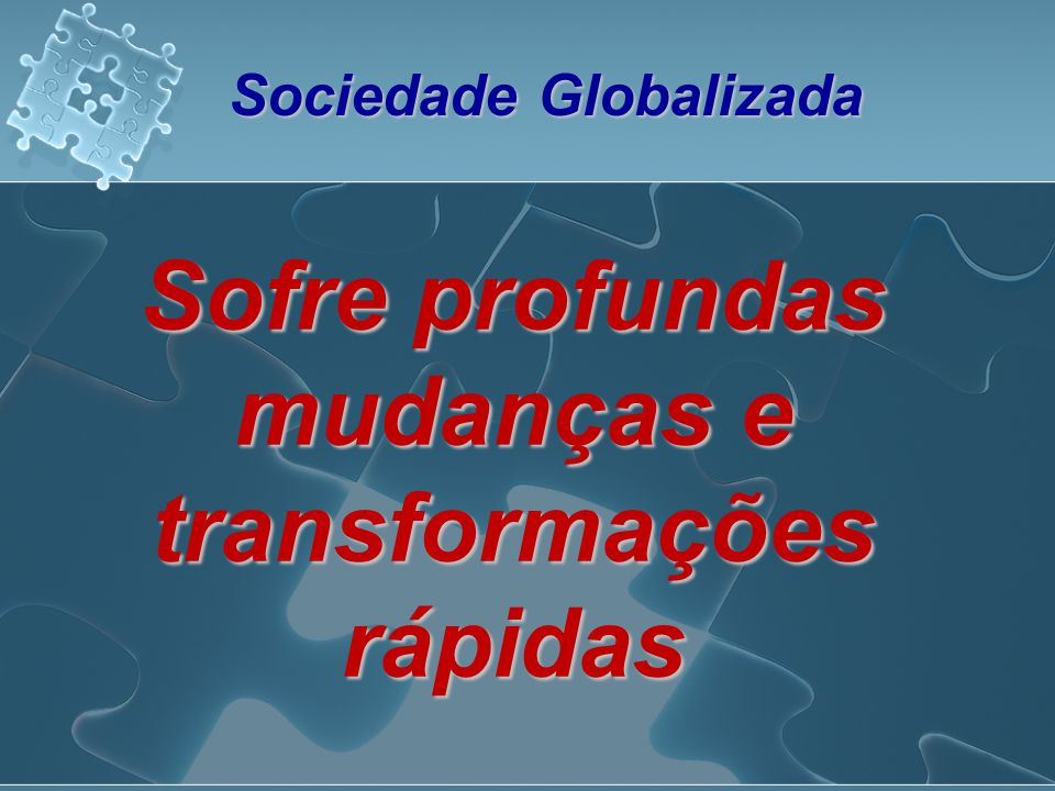 Sociedade Globalizada Sofre profundas mudanças e transformações