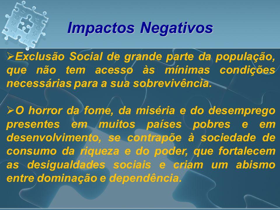 Impactos Negativos Exclusão Social de grande parte da população, que não tem acesso às mínimas condições necessárias para a sua sobrevivência.