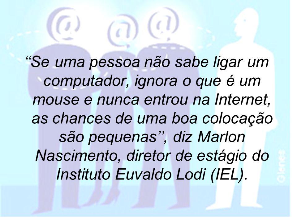 ''Se uma pessoa não sabe ligar um computador, ignora o que é um mouse e nunca entrou na Internet, as chances de uma boa colocação são pequenas'', diz Marlon Nascimento, diretor de estágio do Instituto Euvaldo Lodi (IEL).