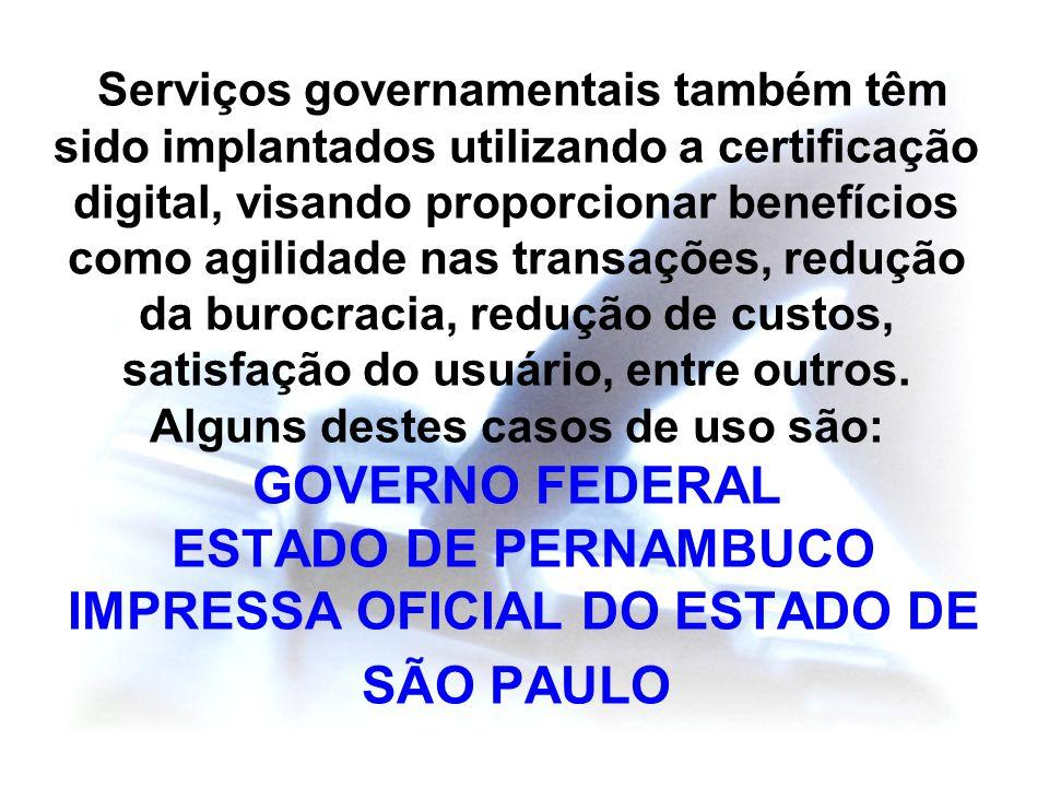 Serviços governamentais também têm sido implantados utilizando a certificação digital, visando proporcionar benefícios como agilidade nas transações, redução da burocracia, redução de custos, satisfação do usuário, entre outros.