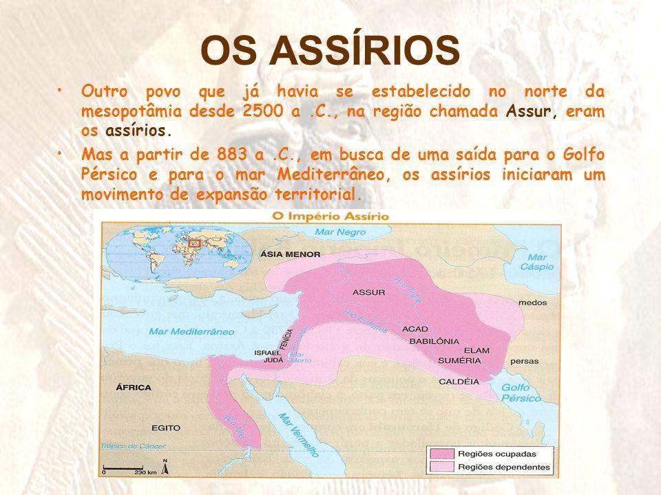 OS ASSÍRIOS Outro povo que já havia se estabelecido no norte da mesopotâmia desde 2500 a .C., na região chamada Assur, eram os assírios.