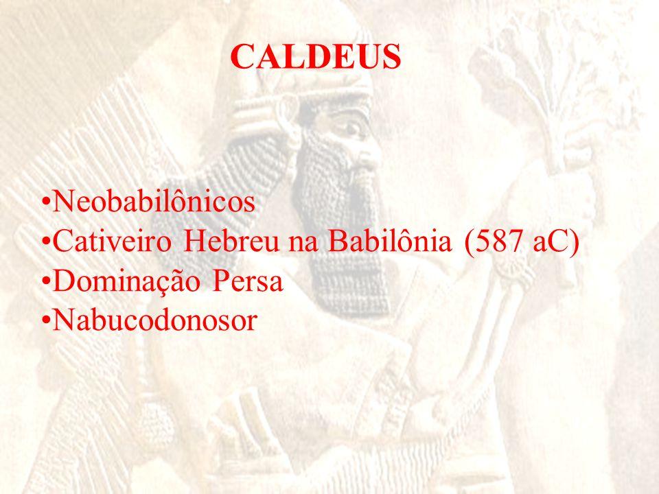 CALDEUS Neobabilônicos Cativeiro Hebreu na Babilônia (587 aC)