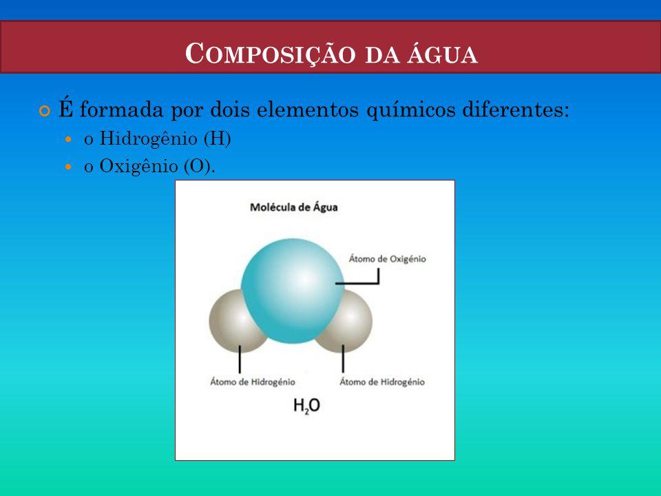 Composição da água É formada por dois elementos químicos diferentes: