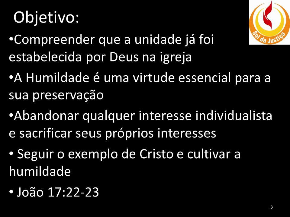 Objetivo: Compreender que a unidade já foi estabelecida por Deus na igreja. A Humildade é uma virtude essencial para a sua preservação.