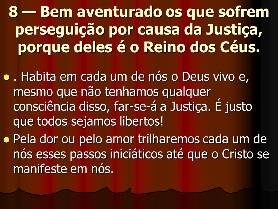8 — Bem aventurado os que sofrem perseguição por causa da Justiça, porque deles é o Reino dos Céus.