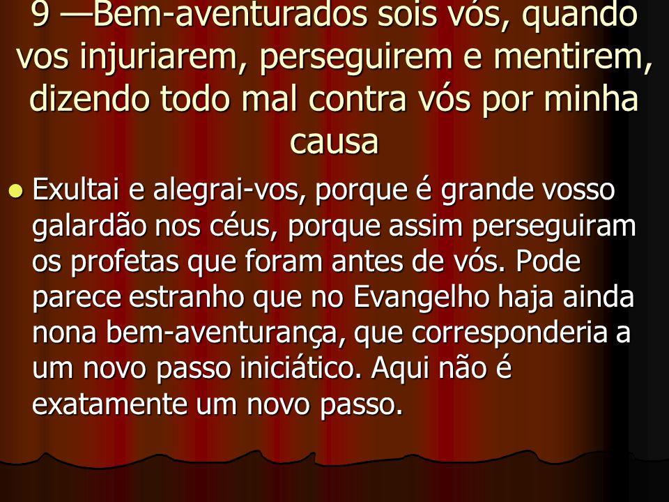 9 —Bem-aventurados sois vós, quando vos injuriarem, perseguirem e mentirem, dizendo todo mal contra vós por minha causa