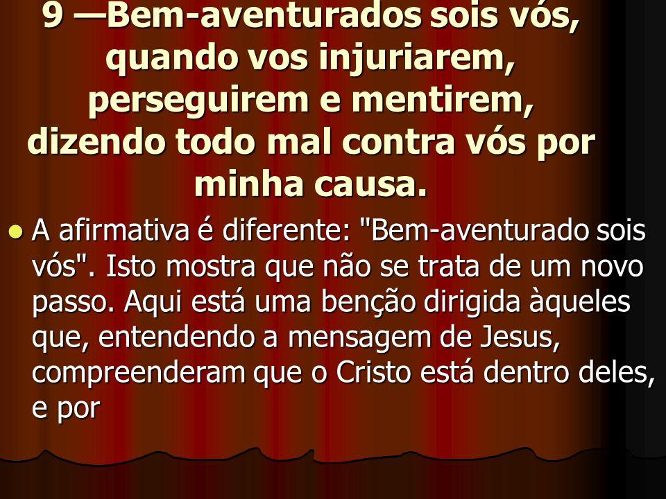 9 —Bem-aventurados sois vós, quando vos injuriarem, perseguirem e mentirem, dizendo todo mal contra vós por minha causa.