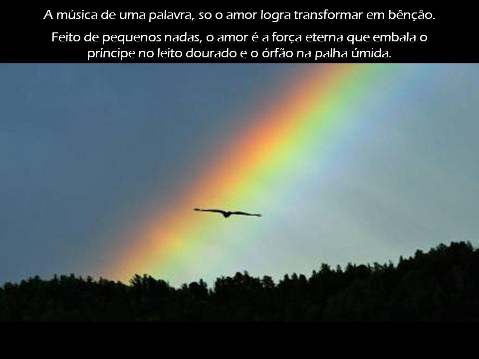 A música de uma palavra, so o amor logra transformar em bênção.