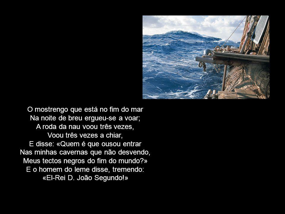 O mostrengo que está no fim do mar Na noite de breu ergueu-se a voar; A roda da nau voou três vezes, Voou três vezes a chiar, E disse: «Quem é que ousou entrar Nas minhas cavernas que não desvendo, Meus tectos negros do fim do mundo » E o homem do leme disse, tremendo: «El-Rei D.