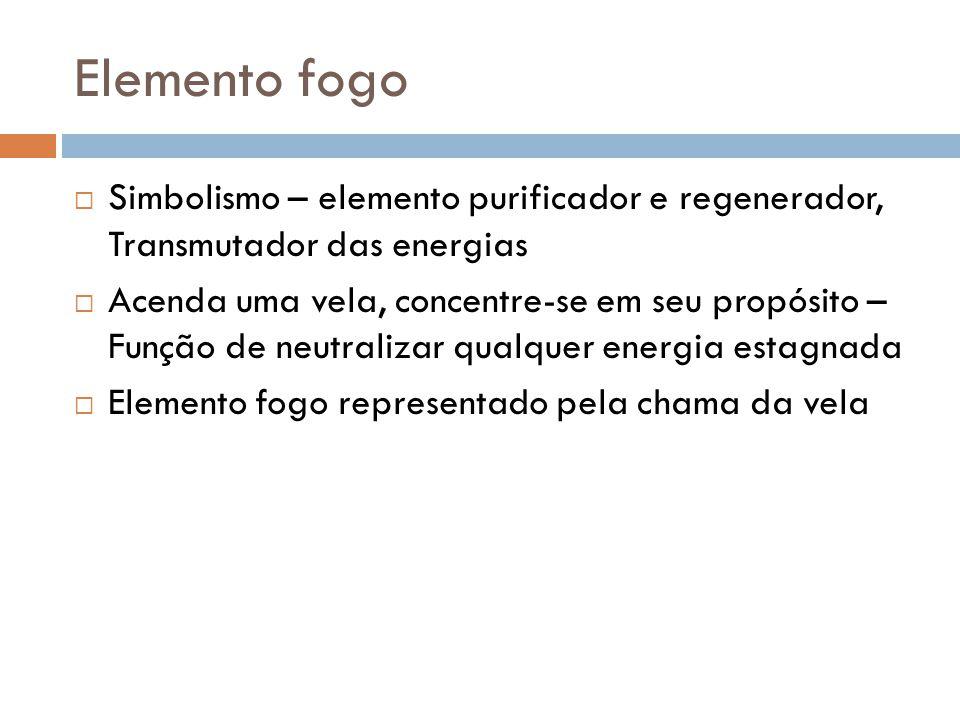 Elemento fogo Simbolismo – elemento purificador e regenerador, Transmutador das energias.