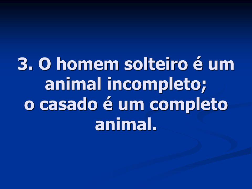 3. O homem solteiro é um animal incompleto; o casado é um completo animal.