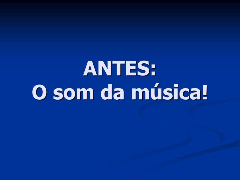 ANTES: O som da música!