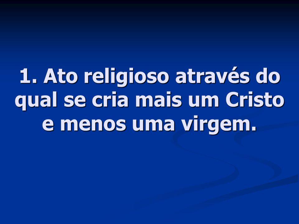 1. Ato religioso através do qual se cria mais um Cristo e menos uma virgem.