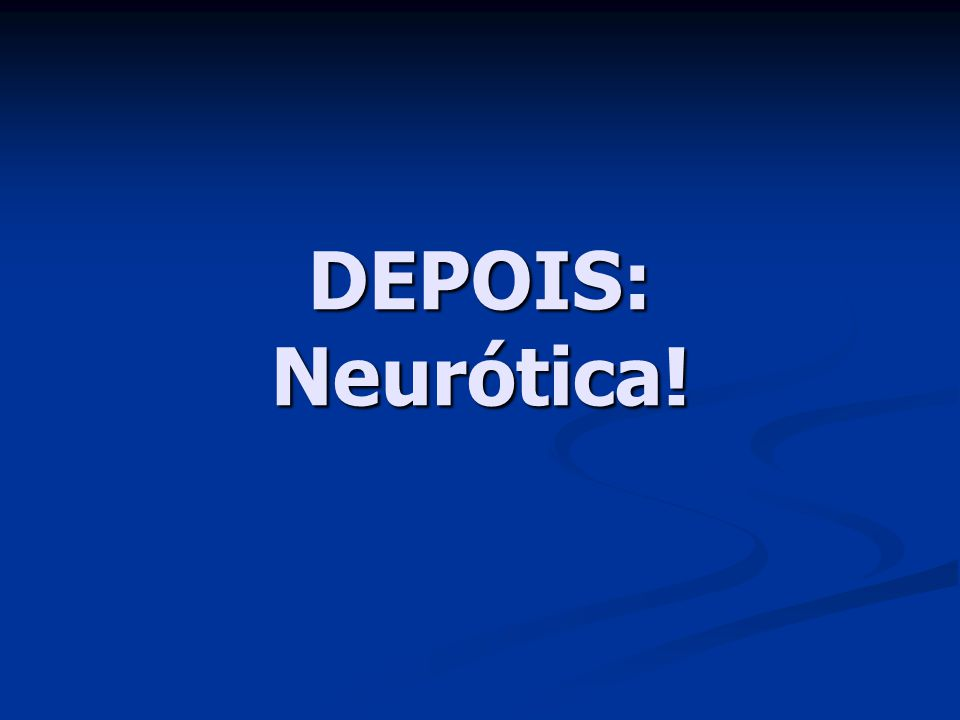 DEPOIS: Neurótica!