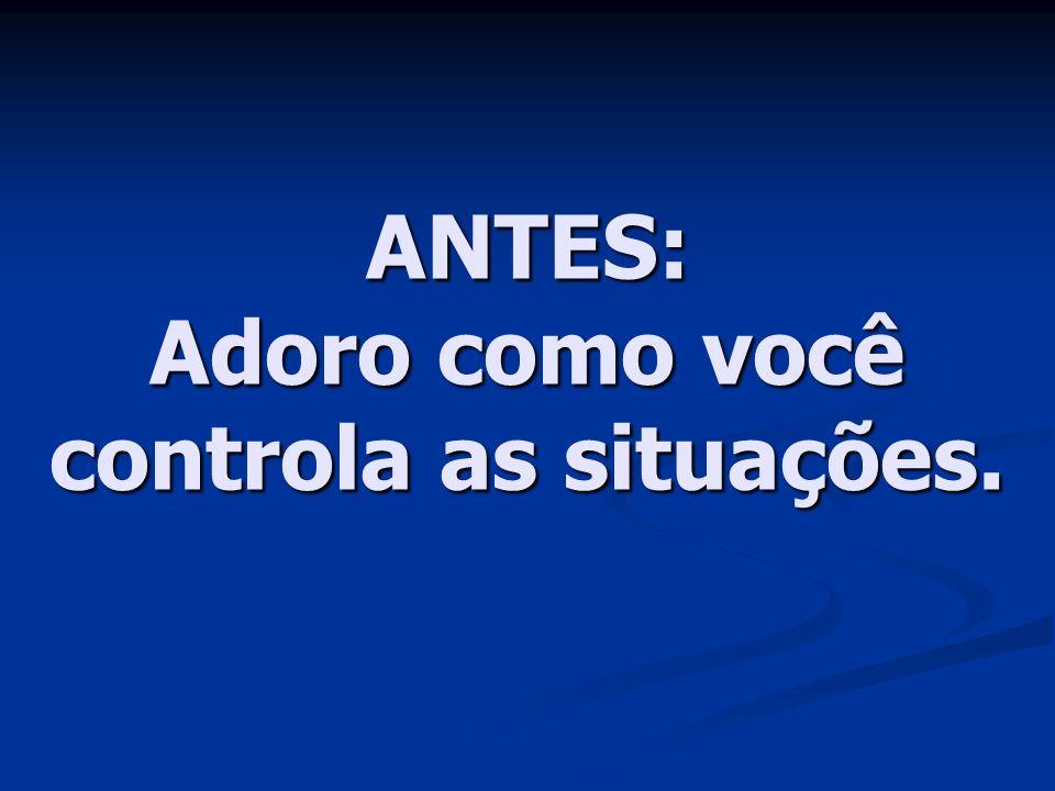 ANTES: Adoro como você controla as situações.