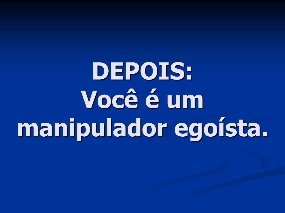 DEPOIS: Você é um manipulador egoísta.