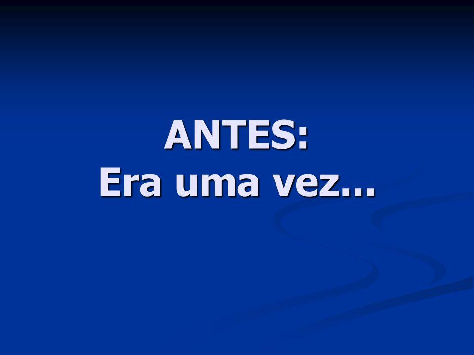 ANTES: Era uma vez...