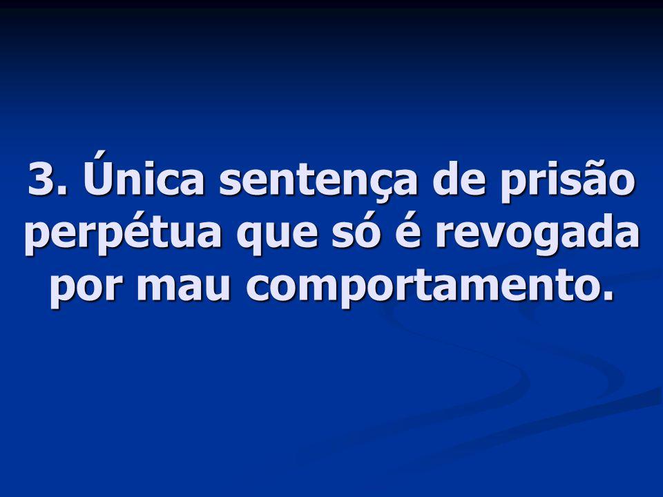 3. Única sentença de prisão perpétua que só é revogada por mau comportamento.