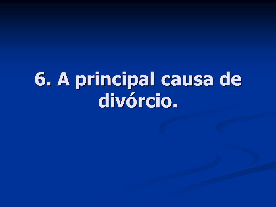 6. A principal causa de divórcio.