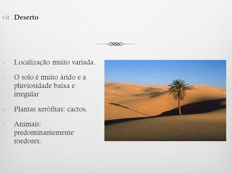 Deserto Localização muito variada. O solo é muito árido e a pluviosidade baixa e irregular. Plantas xerófitas: cactos.