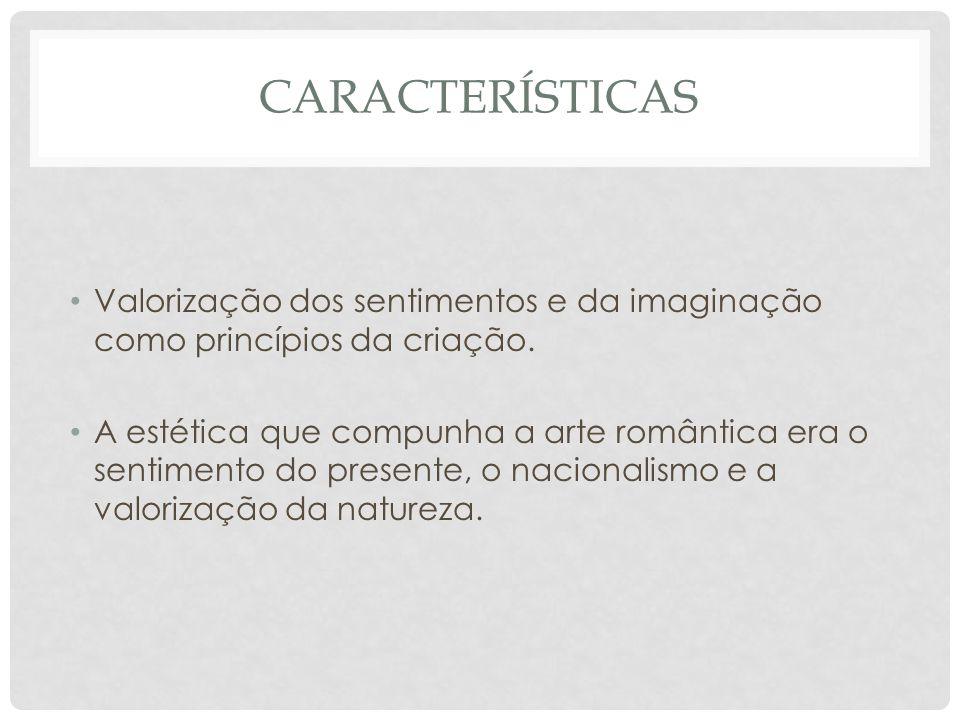 Características Valorização dos sentimentos e da imaginação como princípios da criação.