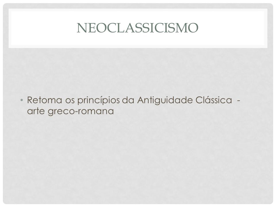 Neoclassicismo Retoma os princípios da Antiguidade Clássica - arte greco-romana
