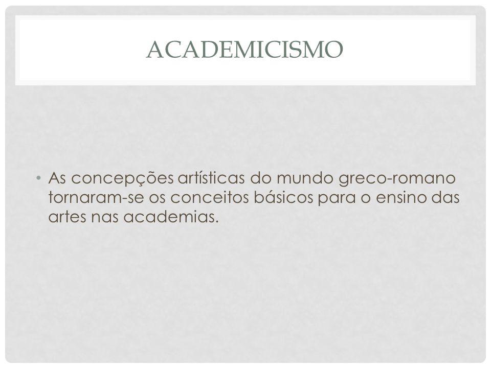 Academicismo As concepções artísticas do mundo greco-romano tornaram-se os conceitos básicos para o ensino das artes nas academias.