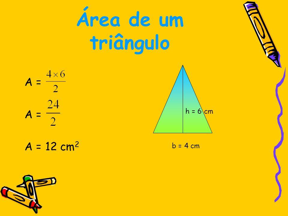 Área de um triângulo A = A = 12 cm2 h = 6 cm b = 4 cm