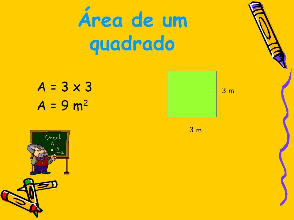 Área de um quadrado A = 3 x 3 A = 9 m2 3 m 3 m