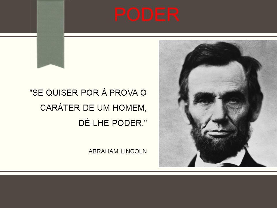 Poder Se quiser por à prova o caráter de um homem, dê-lhe poder. Abraham Lincoln