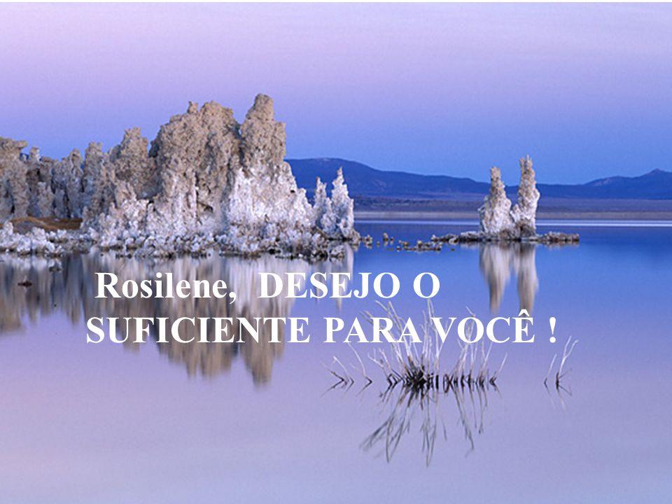 Rosilene, DESEJO O SUFICIENTE PARA VOCÊ !