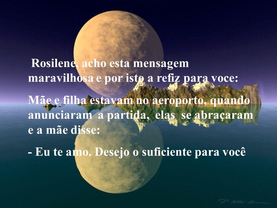 Rosilene, acho esta mensagem maravilhosa e por isto a refiz para voce: