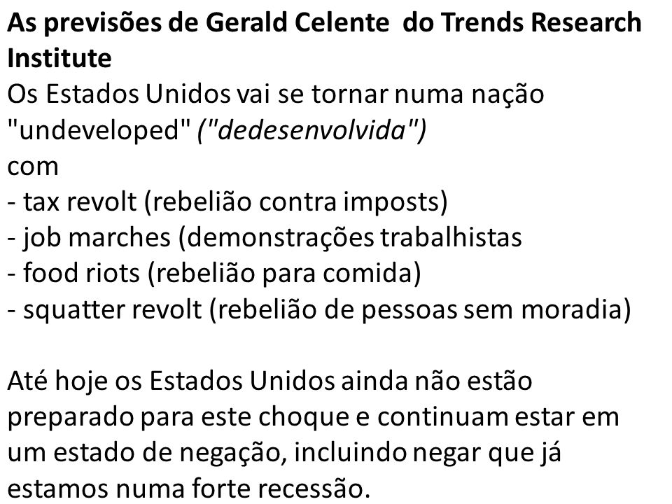 As previsões de Gerald Celente do Trends Research Institute Os Estados Unidos vai se tornar numa nação undeveloped ( dedesenvolvida ) com - tax revolt (rebelião contra imposts) - job marches (demonstrações trabalhistas - food riots (rebelião para comida) - squatter revolt (rebelião de pessoas sem moradia) Até hoje os Estados Unidos ainda não estão preparado para este choque e continuam estar em um estado de negação, incluindo negar que já estamos numa forte recessão.