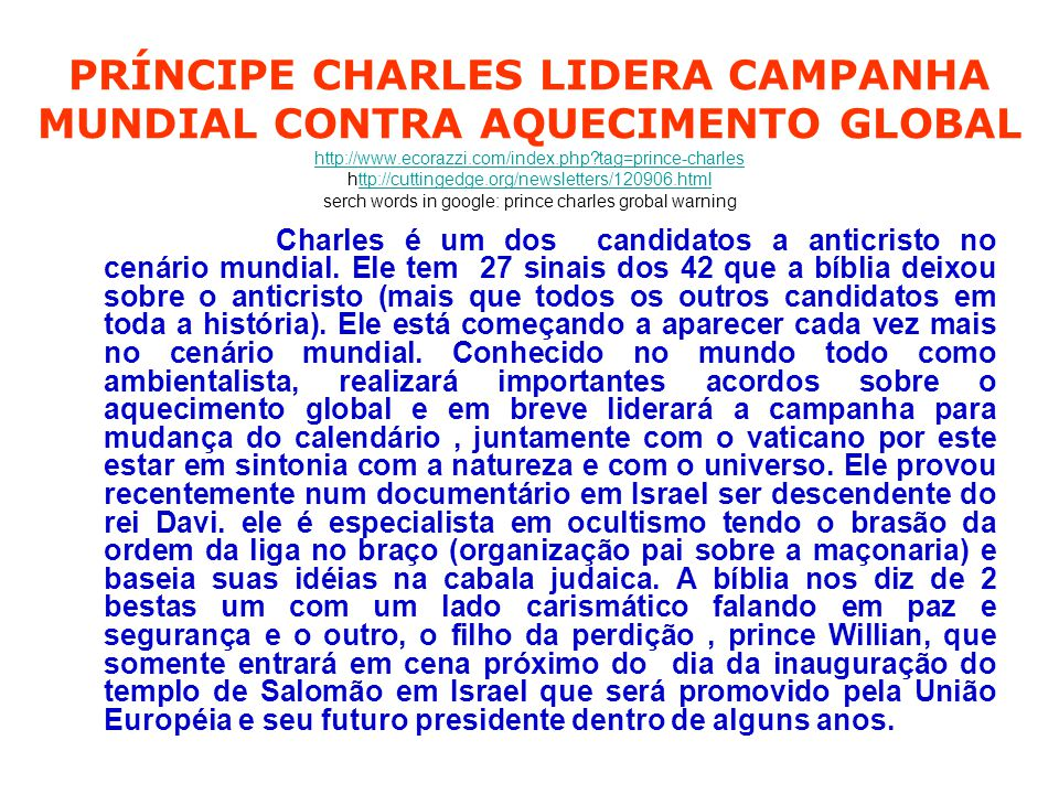 PRÍNCIPE CHARLES LIDERA CAMPANHA MUNDIAL CONTRA AQUECIMENTO GLOBAL http://www.ecorazzi.com/index.php tag=prince-charles http://cuttingedge.org/newsletters/120906.html serch words in google: prince charles grobal warning