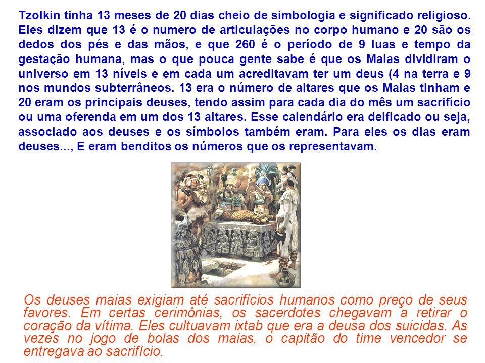 Tzolkin tinha 13 meses de 20 dias cheio de simbologia e significado religioso. Eles dizem que 13 é o numero de articulações no corpo humano e 20 são os dedos dos pés e das mãos, e que 260 é o período de 9 luas e tempo da gestação humana, mas o que pouca gente sabe é que os Maias dividiram o universo em 13 níveis e em cada um acreditavam ter um deus (4 na terra e 9 nos mundos subterrâneos. 13 era o número de altares que os Maias tinham e 20 eram os principais deuses, tendo assim para cada dia do mês um sacrifício ou uma oferenda em um dos 13 altares. Esse calendário era deificado ou seja, associado aos deuses e os símbolos também eram. Para eles os dias eram deuses..., E eram benditos os números que os representavam.