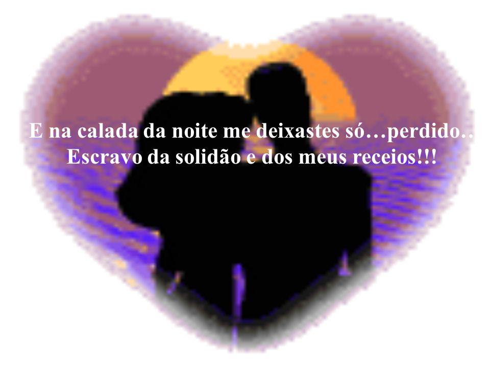 E na calada da noite me deixastes só…perdido… Escravo da solidão e dos meus receios!!!