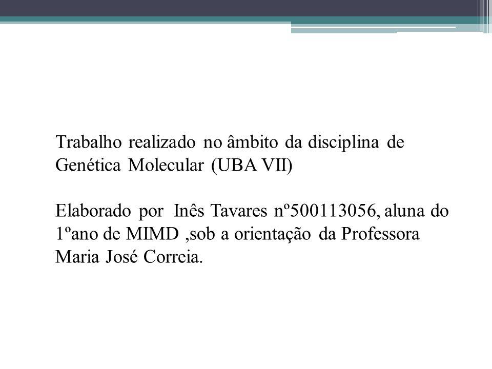 Trabalho realizado no âmbito da disciplina de Genética Molecular (UBA VII) Elaborado por Inês Tavares nº500113056, aluna do 1ºano de MIMD ,sob a orientação da Professora Maria José Correia.
