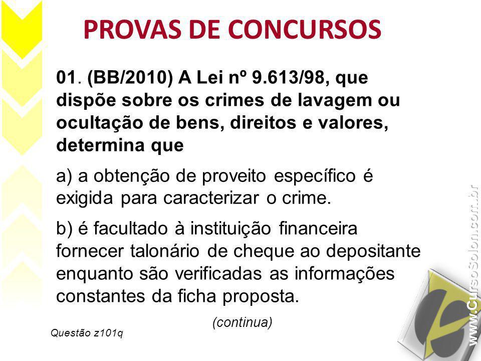 PROVAS DE CONCURSOS 01. (BB/2010) A Lei nº 9.613/98, que dispõe sobre os crimes de lavagem ou ocultação de bens, direitos e valores, determina que.