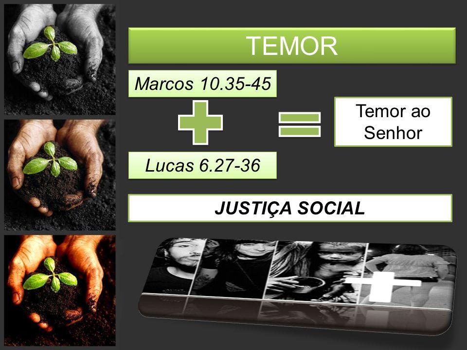 TEMOR Marcos 10.35-45 Temor ao Senhor Lucas 6.27-36 JUSTIÇA SOCIAL