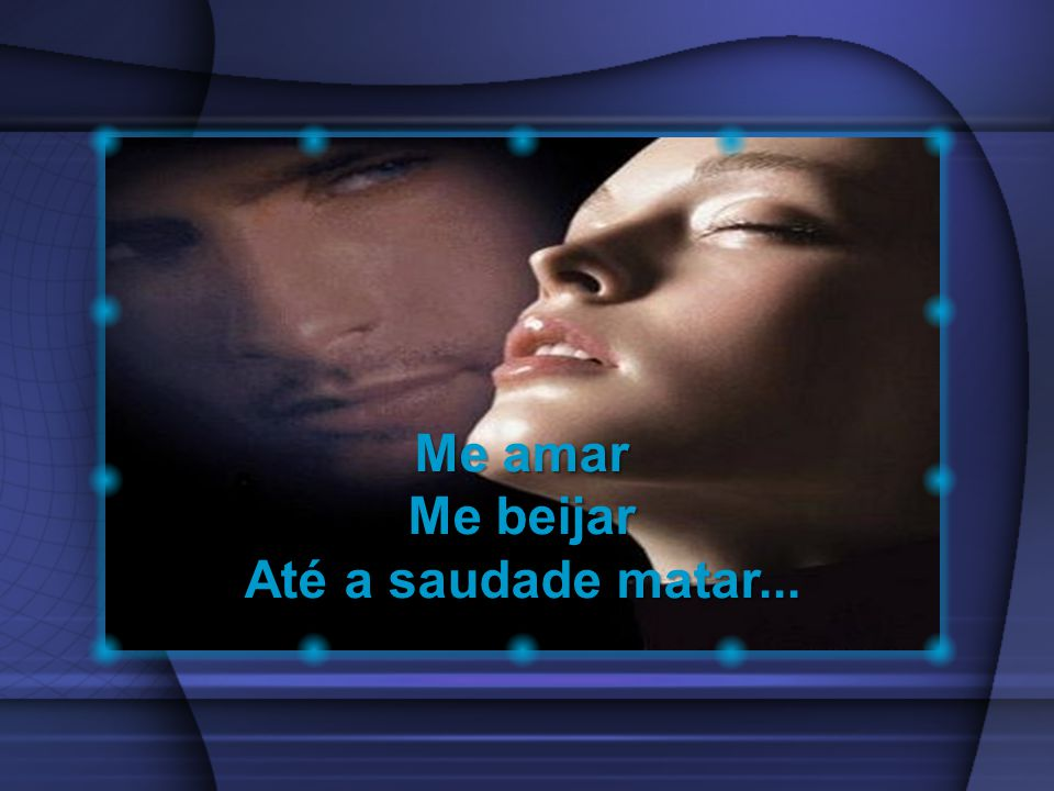 Me amar Me beijar Até a saudade matar...
